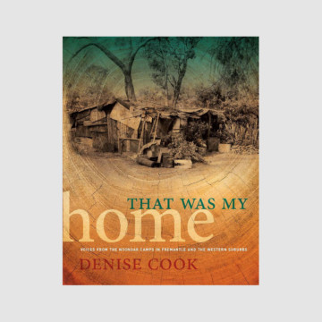 Image for That Was My Home: Voices from the Noongar Camps in Fremantle and the Western Suburbs